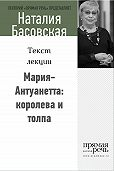 Наталия Басовская - Мария-Антуанетта: королева и толпа