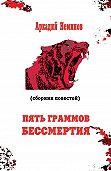 Аркадий Неминов - Пять граммов бессмертия (сборник)