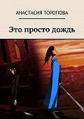 Анастасия Торопова -Это просто дождь
