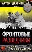 Артем Драбкин - Фронтовые разведчики. «Я ходил за линию фронта»