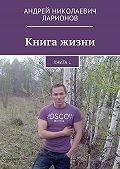 Андрей Ларионов -Книга жизни. Книга1