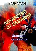 Марк Агатов -Лекарство от безумия. Записки психиатра