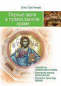 Елена Тростникова -Первые шаги в православном храме (двенадцать совместных путешествий)
