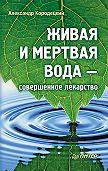 А. В. Кородецкий -Живая и мертвая вода – совершенное лекарство