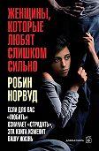 Робин Норвуд -Женщины, которые любят слишком сильно. Если для вас «любить» означает «страдать», эта книга изменит вашу жизнь
