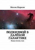 Малик Маркин - Подкидной в далёкой галактике. Наши опятьтам