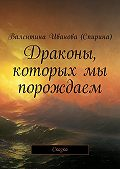 Валентина Иванова (Спирина) -Драконы, которых мы порождаем. Сказка