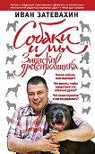 Иван Затевахин - Собаки и мы. Записки дрессировщика