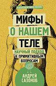 Андрей Сазонов -Мифы о нашем теле. Научный подход к примитивным вопросам