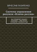 Вячеслав Лазаренко -Система управления разумом «Ключи разума»