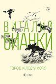 Виталий Бианки - Город и лес у моря (сборник)