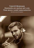 Сергей Шеридан - Хватать отжизни всё, или Твоя вина вмоей зависимости