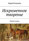 Сергей Семенов -Искрометное творенье. Сборник стихов