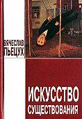 Вячеслав Пьецух - Искусство существования (сборник)