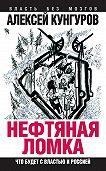 Алексей Кунгуров -Нефтяная ломка. Что будет с властью и Россией