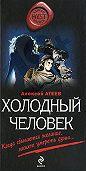 Алексей Атеев - Холодный человек
