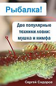 Сергей Александрович Сидоров - Две популярные техники ловли: мушка и нимфа