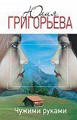 Юлия Григорьева - Чужими руками
