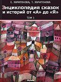 Елена Харитонова - Энциклопедия сказок и историй от А до Я. Том1