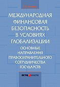 Е. Н. Кондрат - Международная финансовая безопасность в условиях глобализации. Основные направления правоохранительного сотрудничества государств