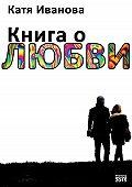 Катя Иванова - Книга о любви (сборник)