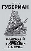 Игорь Губерман -Лавровый венок я отправил на суп…