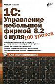 Алексей Гладкий -1С: Управление небольшой фирмой 8.2 с нуля. 100 уроков для начинающих