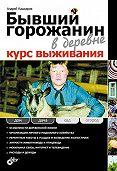 Андрей Кашкаров -Бывший горожанин в деревне. Курс выживания