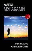 Харуки Мураками - О чем я говорю, когда говорю о беге