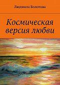 Людмила Болотова -Космическая версия любви