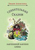 Лидия Алексеева -Удивительные сказки бабушкиной бабушки Алёны