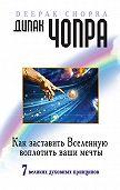 Дипак Чопра -Как заставить Вселенную воплотить ваши мечты. 7великих духовных принципов