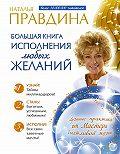 Наталия Правдина - Большая книга исполнения любых желаний