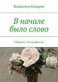 Владимир Конарев -В начале было слово. Сборник стихотворений