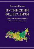 Виталий Иванов -Путинский федерализм. Централизаторские реформы в России в 2000-2008 годах