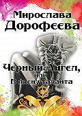 Мирослава Дорофеева -Черный Ангел, или Вплену таланта