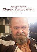 Аркадий Чужой -Юмор сЧужого плеча. Сатира июмор
