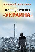 Валерий Коровин - Конец проекта «Украина»