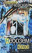 Александр Иличевский -Небозём на колесе