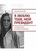 Наташа Денисова -Я люблю тебя, мой президент. Поэзия и проза неононконформизма