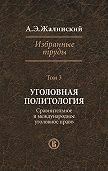 Альфред Жалинский -Избранные труды. Том 3. Уголовная политология. Сравнительное и международное право