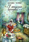 Вероника Ткачёва -7 женских историй