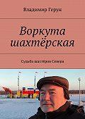 Владимир Герун -Воркута шахтёрская. Судьба шахтёров Севера