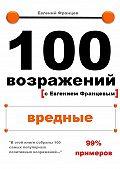 Евгений Францев - 100возражений. вредные