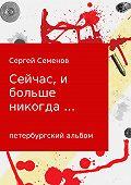 Сергей Семенов -Сейчас, и больше никогда…