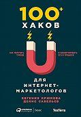 Денис Савельев -100+ хаков для интернет-маркетологов: Как получить трафик и конвертировать его в продажи
