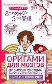 Кикунори Синохара -Оригами для мозгов. Японская система развития интеллекта ребенка: 8игр и 5 привычек