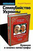 Андрей Ваджра -Самоубийство Украины. Хроника и анализ катастрофы