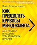 Ицхак Адизес -Как преодолеть кризисы менеджмента. Диагностика и решение управленческих проблем