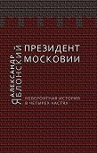 Александр Яблонский - Президент Московии: Невероятная история в четырех частях